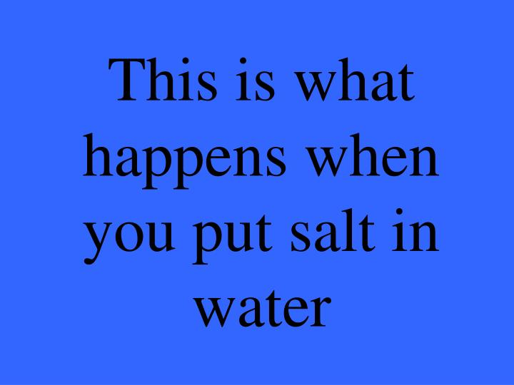 This is what happens when you put salt in water