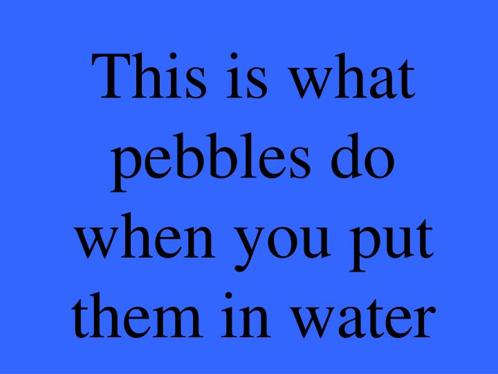 This is what pebbles do when you put them in water