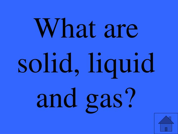 What are solid, liquid and gas?