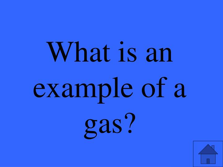 What is an example of a gas?