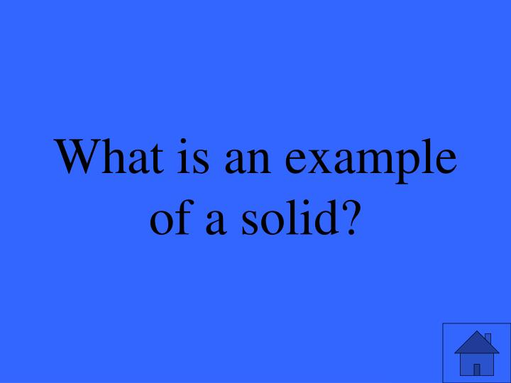 What is an example of a solid?
