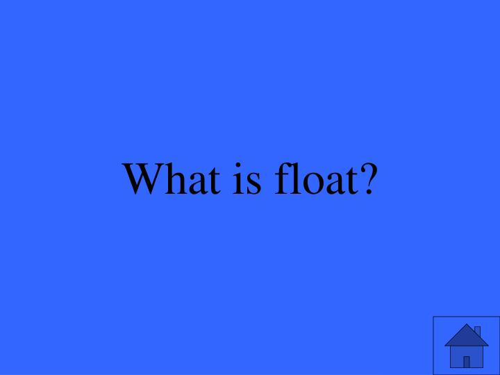 What is float?