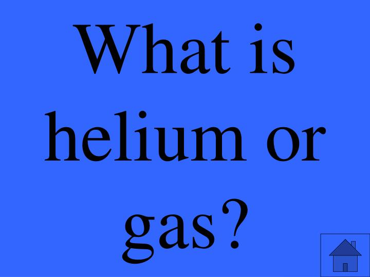 What is helium or gas?