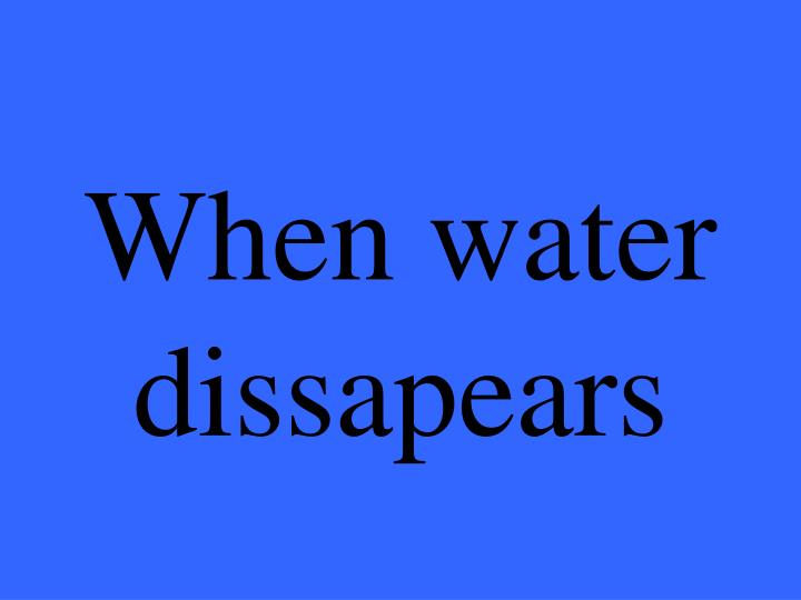 When water dissapears