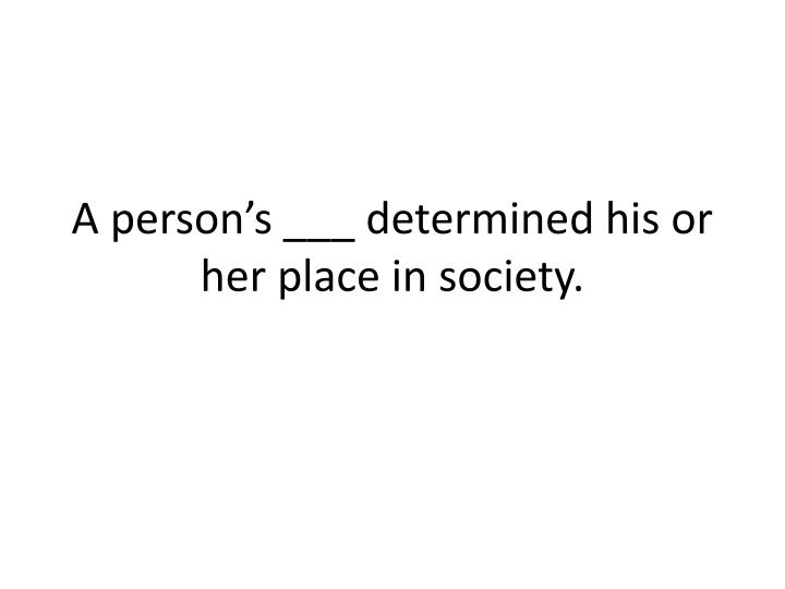A person's ___ determined his or her place in society.