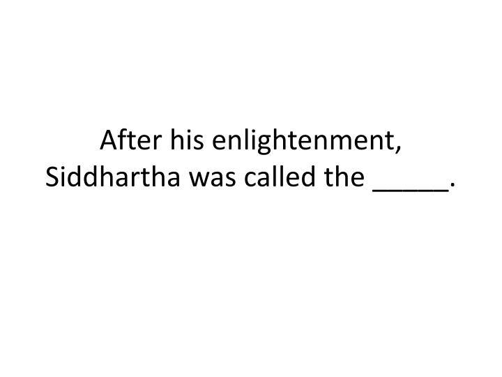 After his enlightenment, Siddhartha was called the _____.