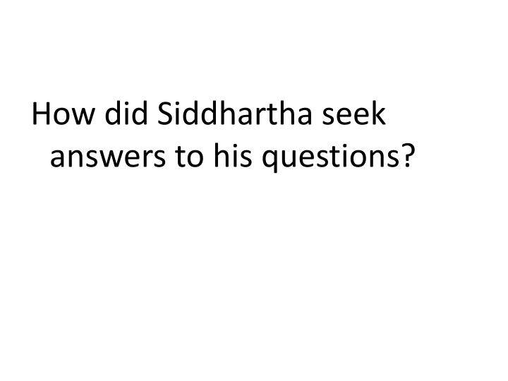 How did Siddhartha seek answers to his questions?