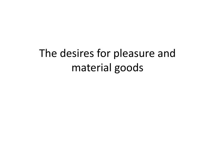 The desires for pleasure and material goods