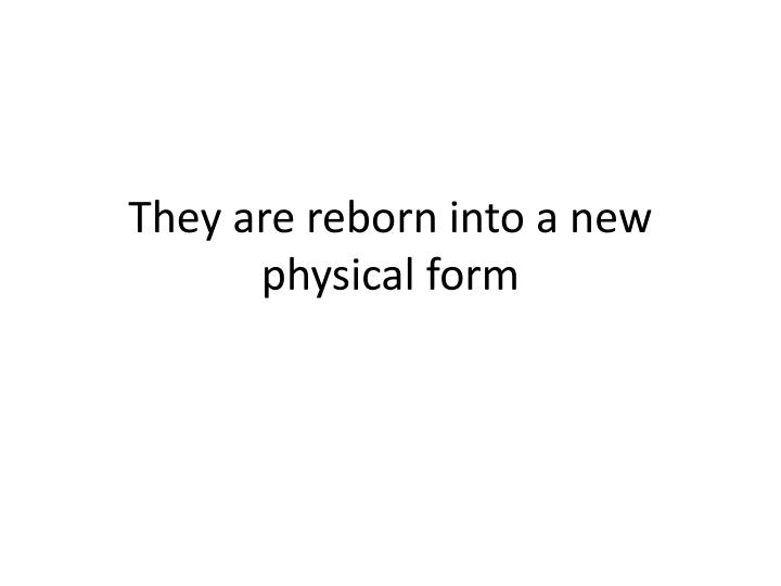 They are reborn into a new physical form