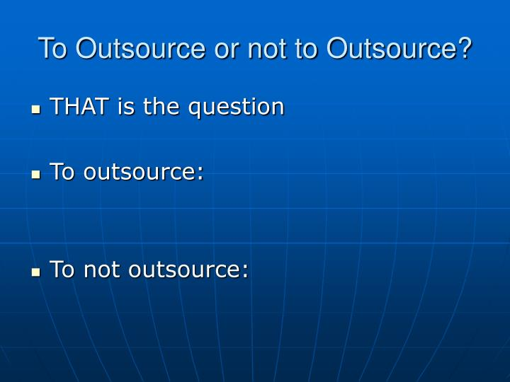 To Outsource or not to Outsource?