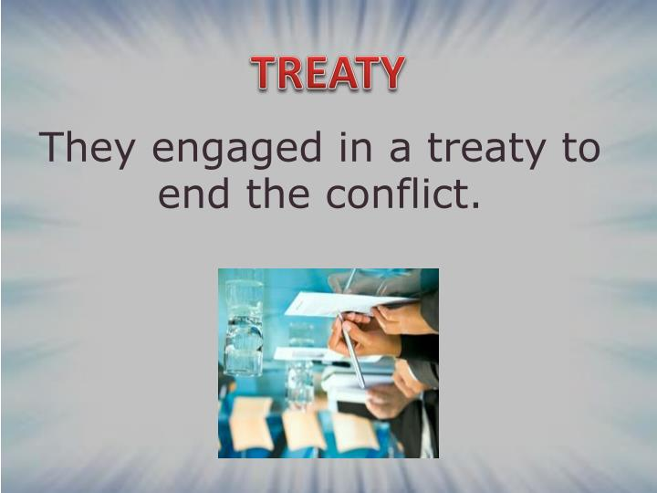 They engaged in a treaty to end the conflict.