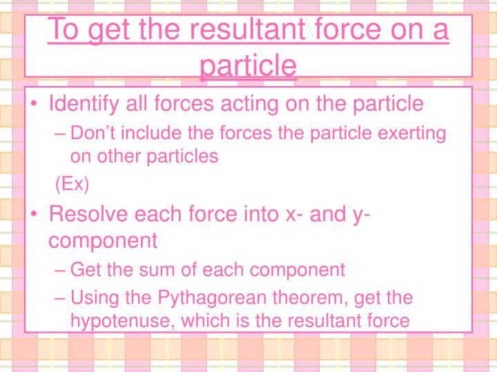 To get the resultant force on a particle