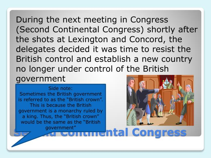 During the next meeting in Congress (Second Continental Congress) shortly after the shots at Lexington and Concord, the delegates decided it was time to resist the British control and establish a new country no longer under control of the British government