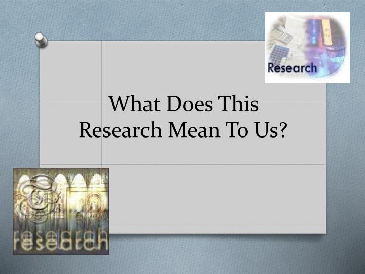 What does this research mean to us