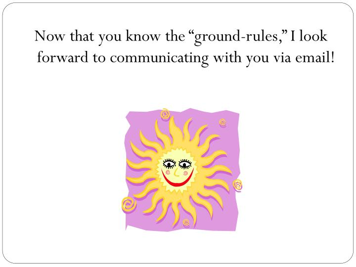 """Now that you know the """"ground-rules,"""" I look forward to communicating with you via email!"""