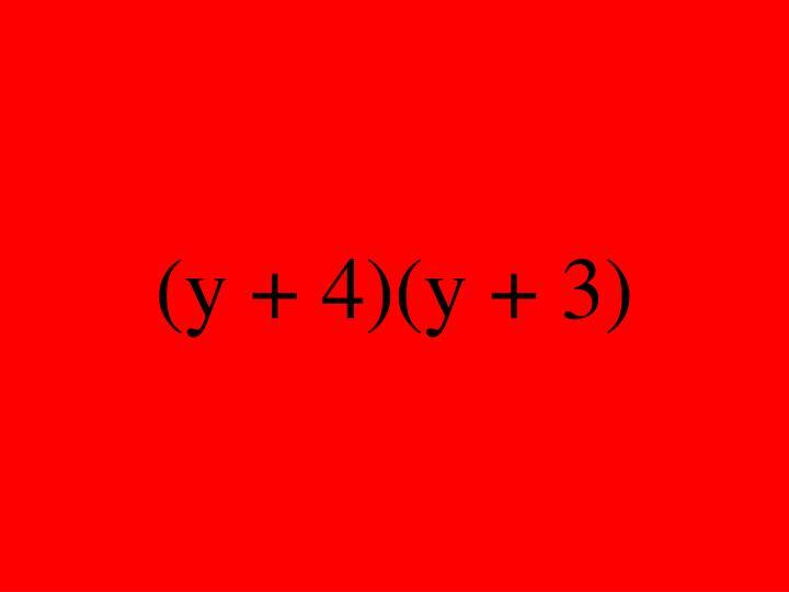 (y + 4)(y + 3)