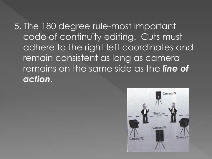 5. The 180 degree rule-most important code of continuity editing.  Cuts must adhere to the right-left coordinates and remain consistent as long as camera remains on the same side as the