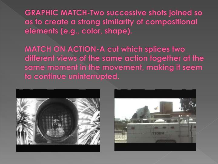 GRAPHIC MATCH-Two successive shots joined so as to create a strong similarity of compositional elements (e.g., color, shape).