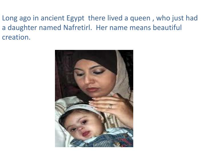 Long ago in ancient Egypt  there lived a queen , who just had a daughter named