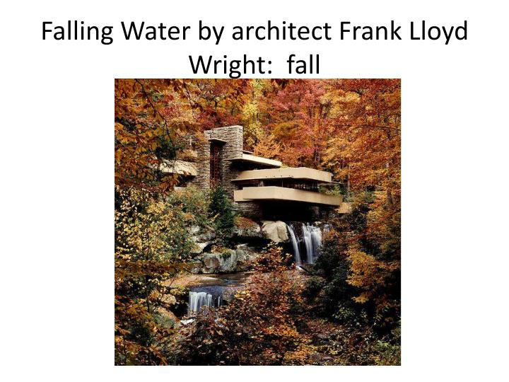 Falling Water by architect Frank Lloyd Wright:  fall