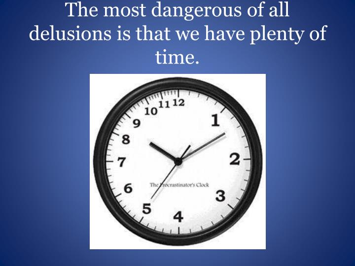 The most dangerous of all delusions is that we have plenty of time.