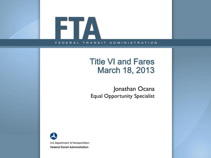 title vi and fares march 18 2013 jonathan ocana equal opportunity specialist n.