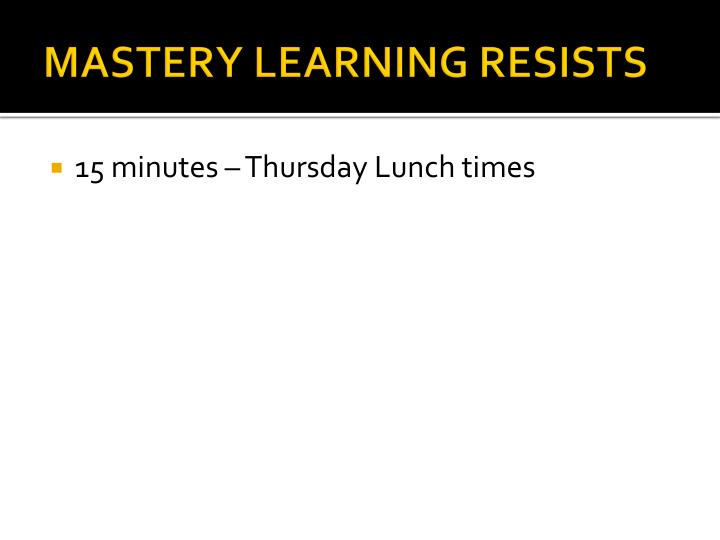 MASTERY LEARNING RESISTS