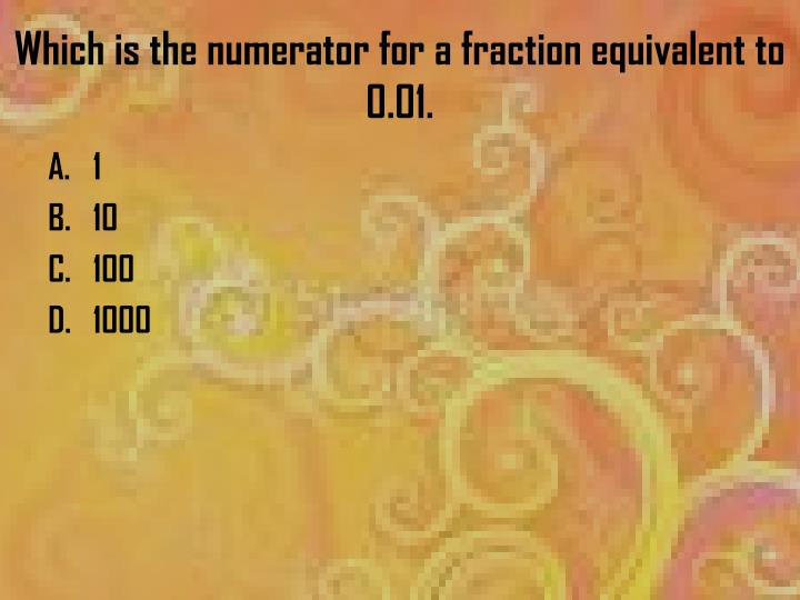 Which is the numerator for a fraction equivalent to 0.01.