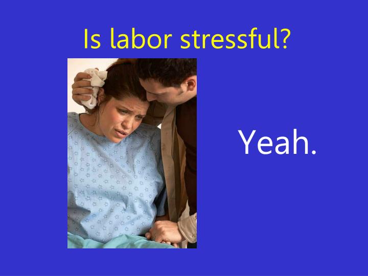 Is labor stressful?