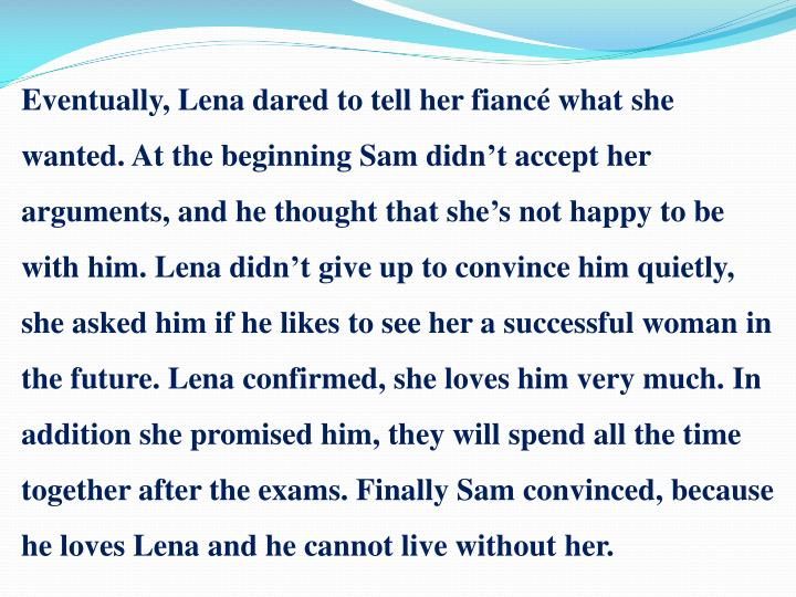 Eventually, Lena dared to tell her fiancé what she wanted. At the beginning Sam didn't accept her arguments, and he thought that she's not happy to be with him. Lena didn't give up to convince him quietly, she asked him if he likes to see her a successful woman in the future. Lena confirmed, she loves him very much. In addition she promised him, they will spend all the time together after the exams. Finally Sam convinced, because he loves Lena and he cannot live without her.