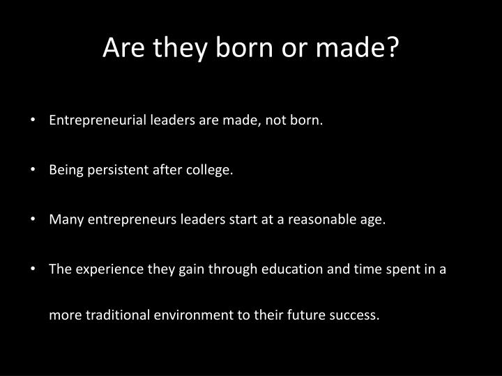 entrepreneurs are they born or madei Entrepreneurs are made, not born 3 we know that creative arts graduates are more likely to start up a business did our entrepreneurs get what they wanted.