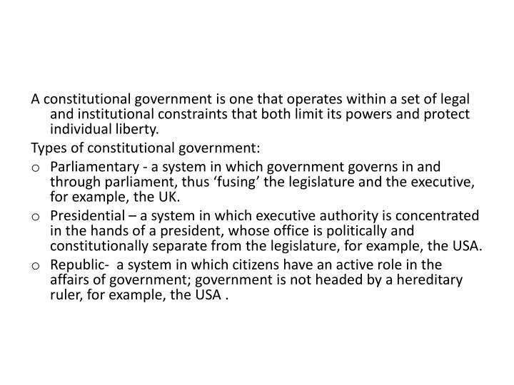 A constitutional government is one that operates within a set of legal and institutional constraints that both limit its powers and protect individual liberty.