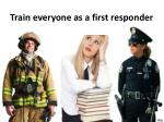 train everyone as a first responder