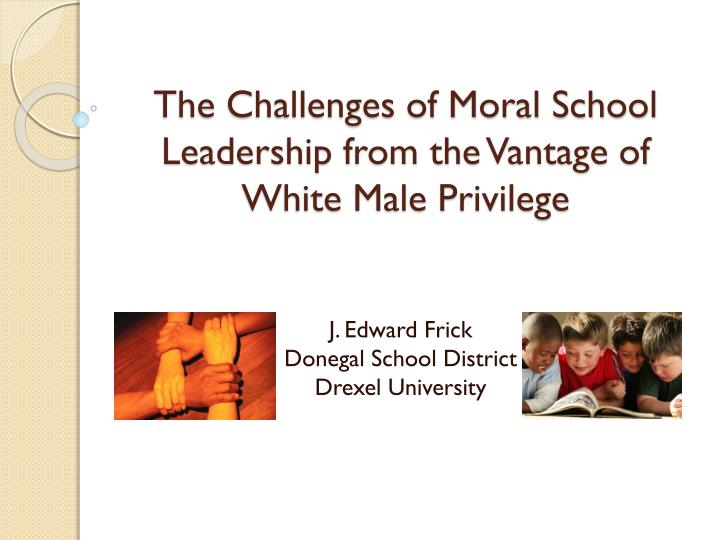 the challenges of moral school leadership from the vantage of white male privilege n.