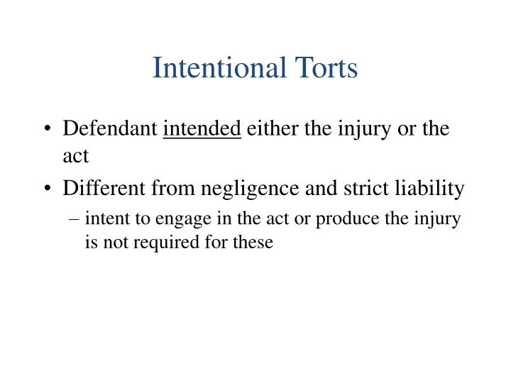 notes on torts negligence and strict liability A tort arises from a violation of private duty the same act can lead to both a tort and a crime intent does not have to be evil or even harmful for an act to be intentional torts a gross misrepresentation that leads someone to believe in a condition that is different than the condition that actually exists.