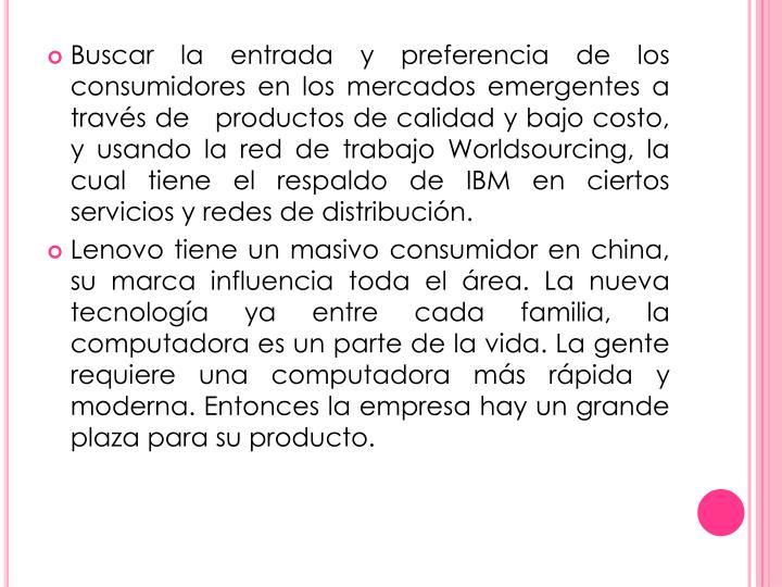 Buscar la entrada y preferencia de los consumidores en los mercados emergentes a través de   productos de calidad y bajo costo, y usando la red de trabajo Worldsourcing, la cual tiene el respaldo de IBM en ciertos servicios y redes de distribución