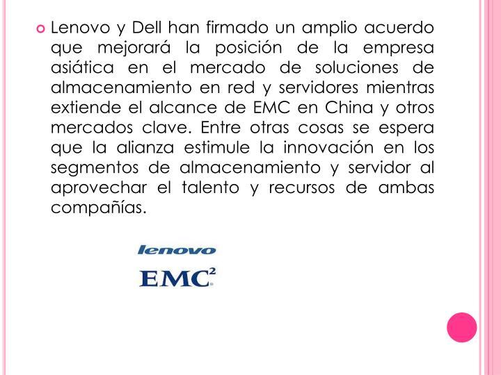 Lenovo y Dell han firmado un amplio acuerdo que mejorará la posición de la empresa asiática en el mercado de soluciones de almacenamiento en red y servidores mientras extiende el alcance de EMC en China y otros mercados clave. Entre otras cosas se espera que la alianza estimule la innovación en los segmentos de almacenamiento y servidor al aprovechar el talento y recursos de ambas compañías
