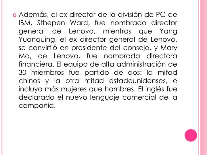 Además, el ex director de la división de PC de IBM, Sthepen Ward, fue nombrado director general de Lenovo, mientras que Yang Yuanquing, el ex director general de Lenovo, se convirtió en presidente del consejo, y Mary Ma, de Lenovo, fue nombrada directora financiera. El equipo de alta administración de 30 miembros fue partido de dos: la mitad chinos y la otra mitad estadounidenses, e incluyo más mujeres que hombres. El inglés fue declarado el nuevo lenguaje comercial de la compañía.