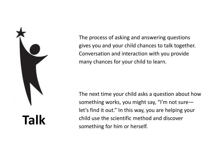 The process of asking and answering questions gives you and your child chances to talk together. Con...