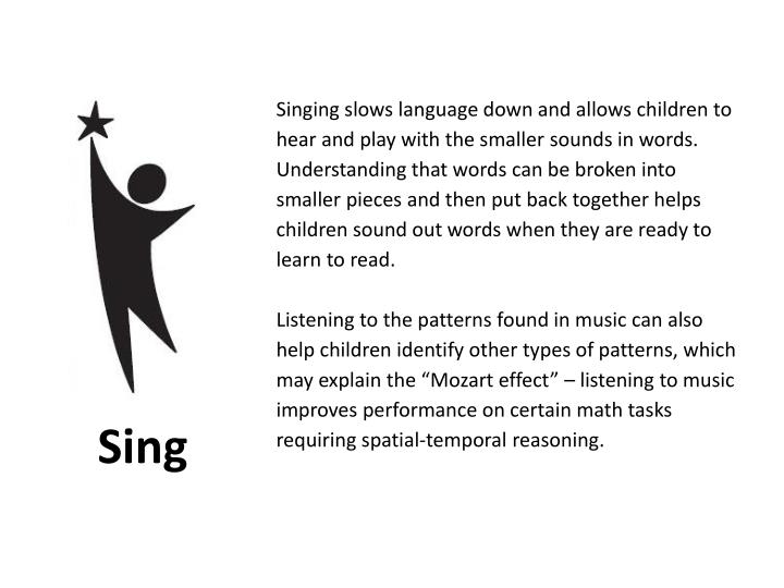 Singing slows language down and allows children to hear and play with the smaller sounds in words.