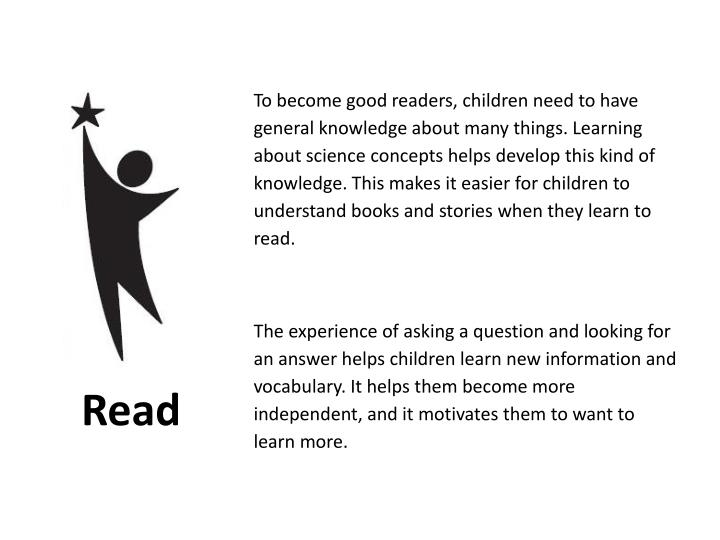To become good readers, children need to have general knowledge about many things. Learning about science concepts helps develop this kind of knowledge. This makes it easier for children to understand books and stories when they learn to read.