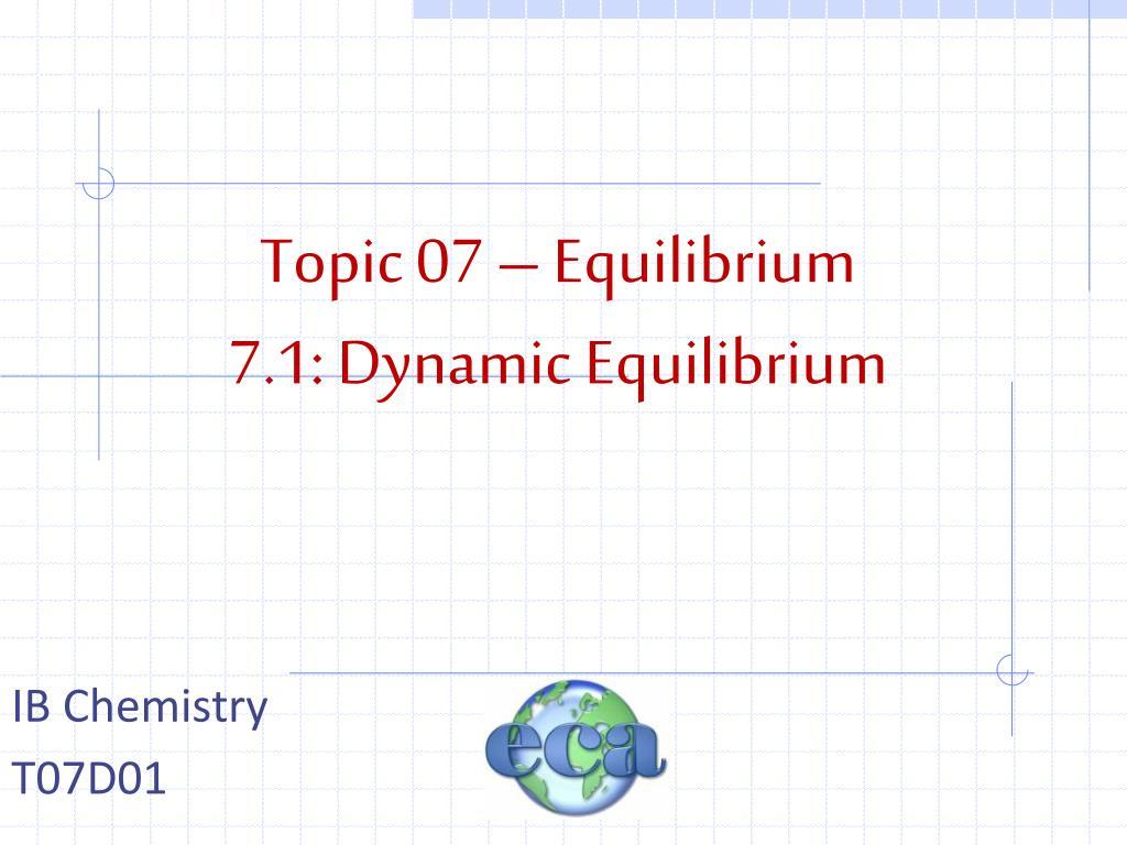 PPT - Topic 07 - Equilibrium 7.1: Dynamic Equilibrium ...