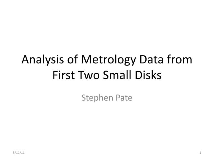 analysis of metrology data from first two small disks n.