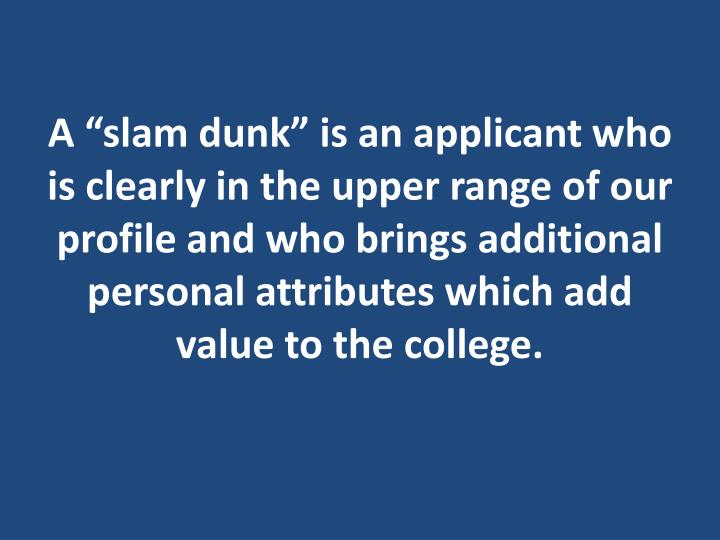 "A ""slam dunk"" is an applicant who is clearly in the upper range of our profile and who brings additional personal attributes which add value to the college."
