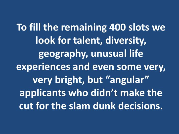 "To fill the remaining 400 slots we look for talent, diversity, geography, unusual life experiences and even some very, very bright, but ""angular"" applicants who didn't make the cut for the slam dunk decisions."