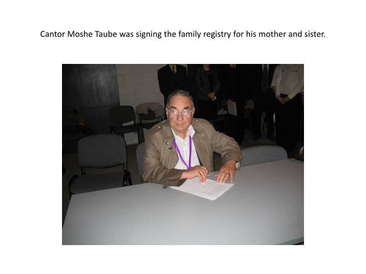 Cantor Moshe Taube was signing the family registry for his mother and sister.