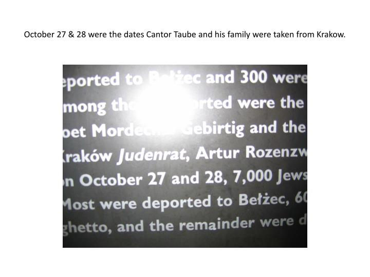 October 27 & 28 were the dates Cantor Taube and his family were taken from Krakow.