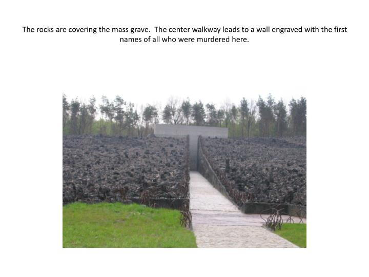 The rocks are covering the mass grave.  The center walkway leads to a wall engraved with the first n...