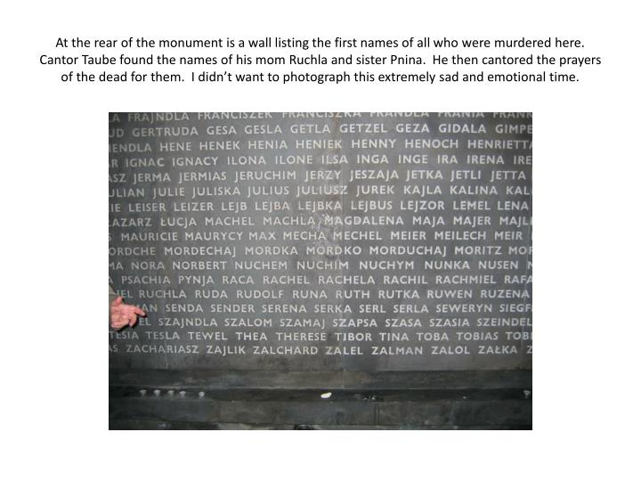 At the rear of the monument is a wall listing the first names of all who were murdered here.  Cantor Taube found the names of his mom