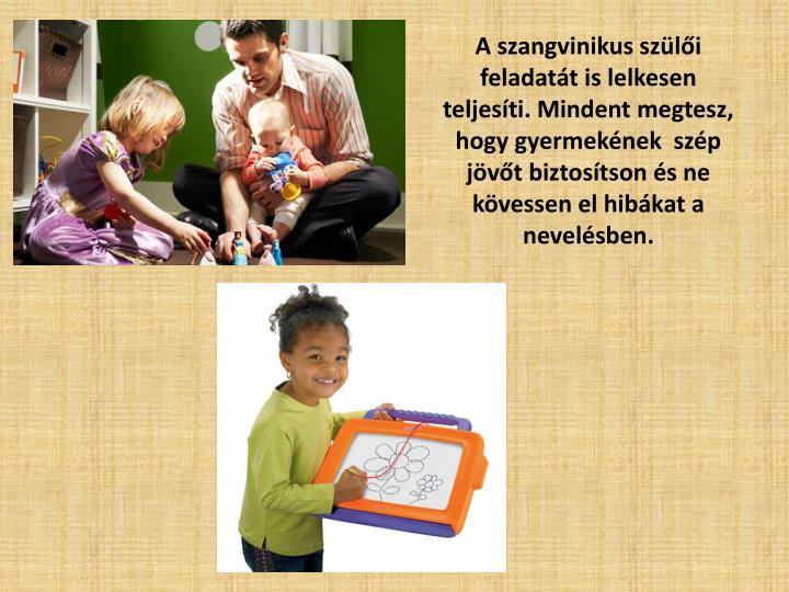 A szangvinikus szülői feladatát is lelkesen teljesíti. Mindent megtesz, hogy gyermekének  szép jövőt biztosítson és ne kövessen el hibákat a nevelésben.